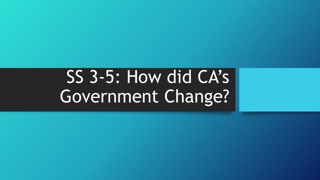 SS 3-5: How did CA's Government Change