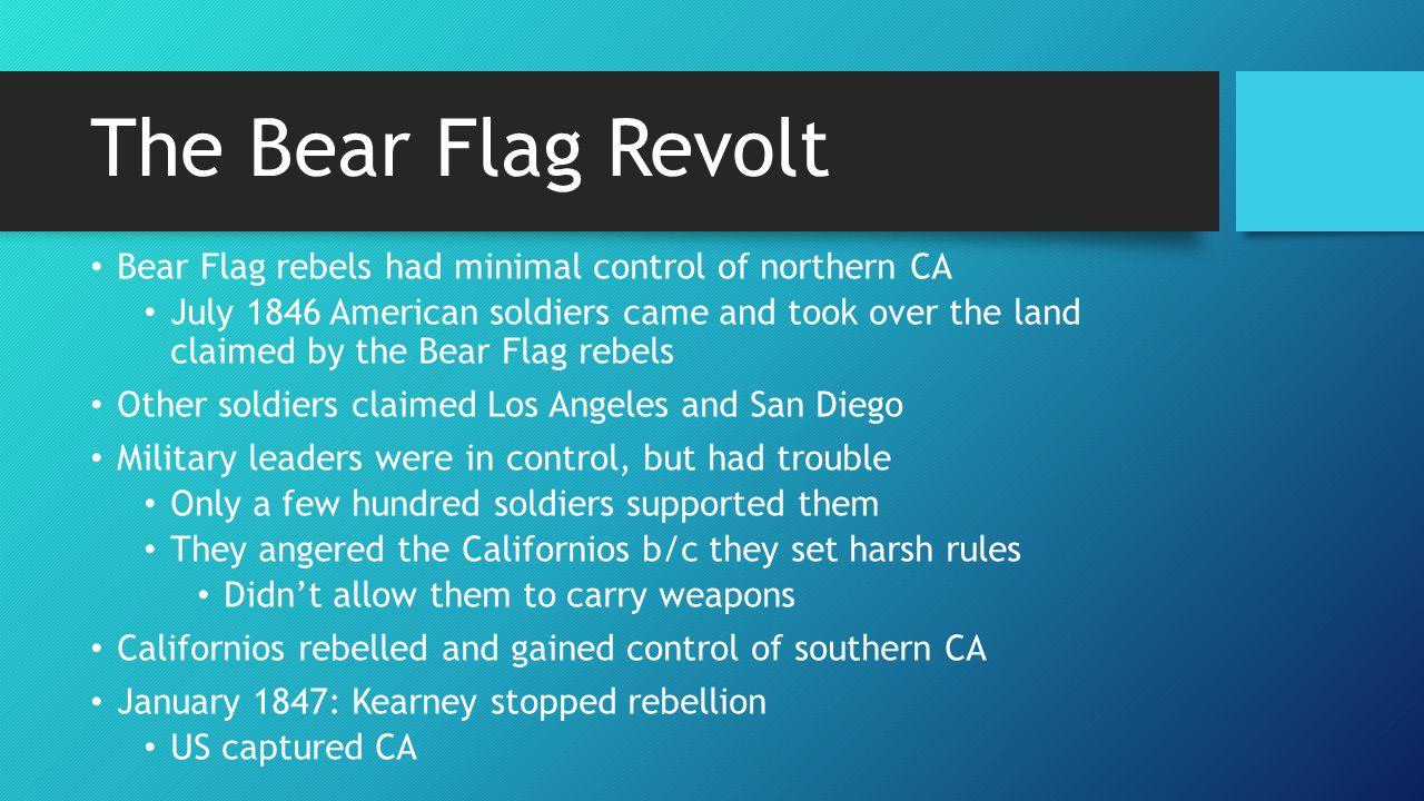 The Bear Flag Revolt Bear Flag rebels had minimal control of northern CA.