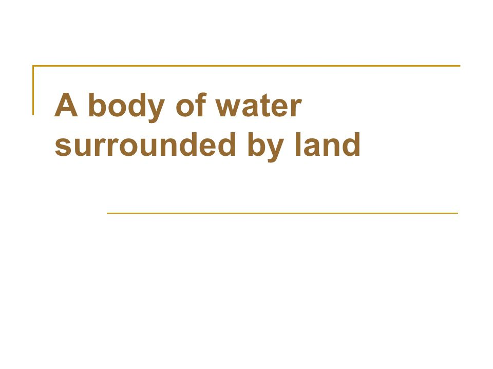 A body of water surrounded by land