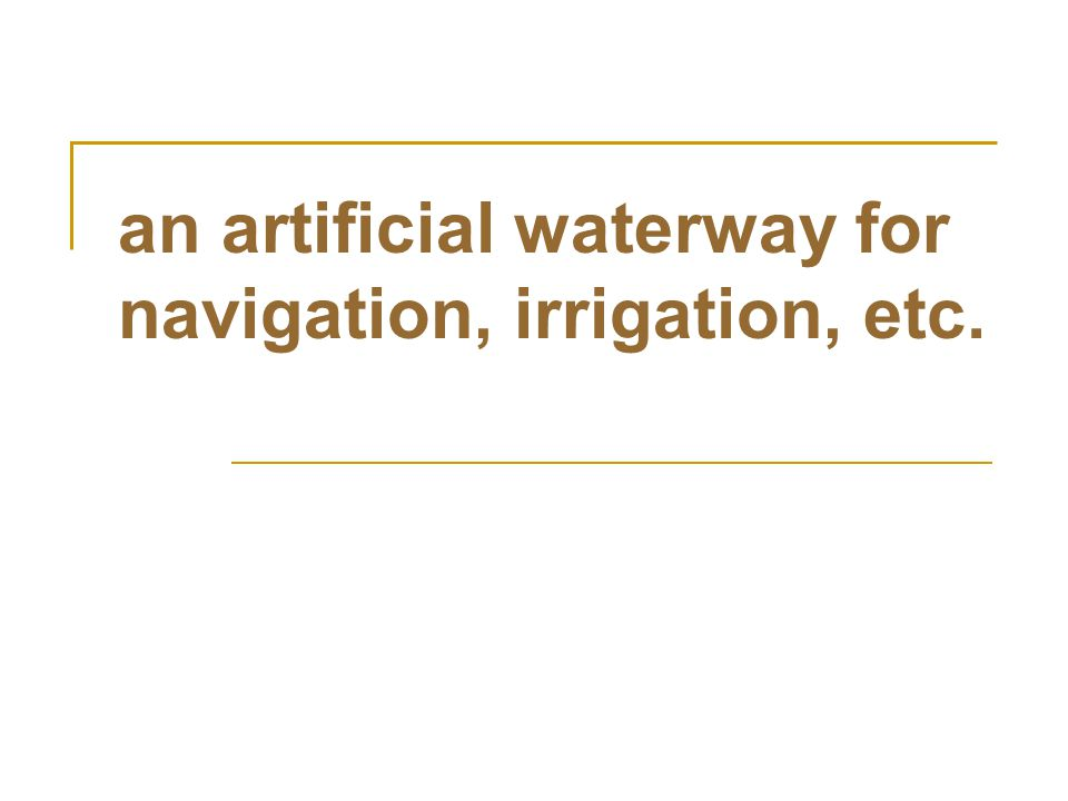 an artificial waterway for navigation, irrigation, etc.