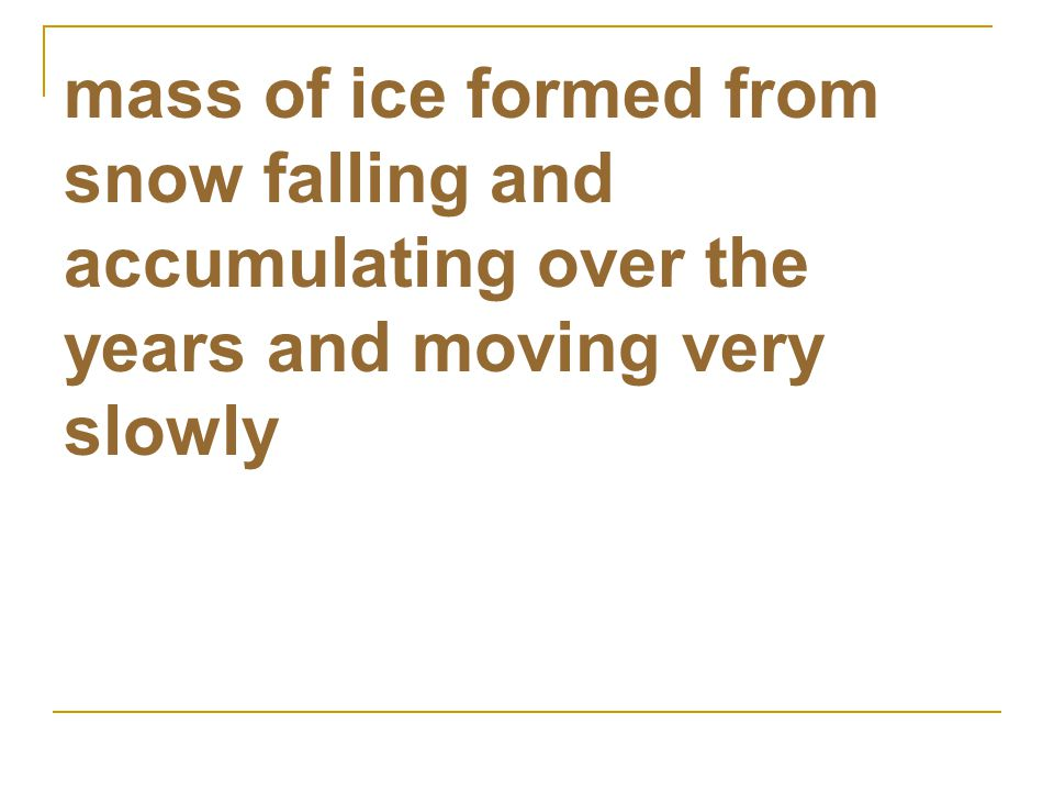 mass of ice formed from snow falling and accumulating over the years and moving very slowly