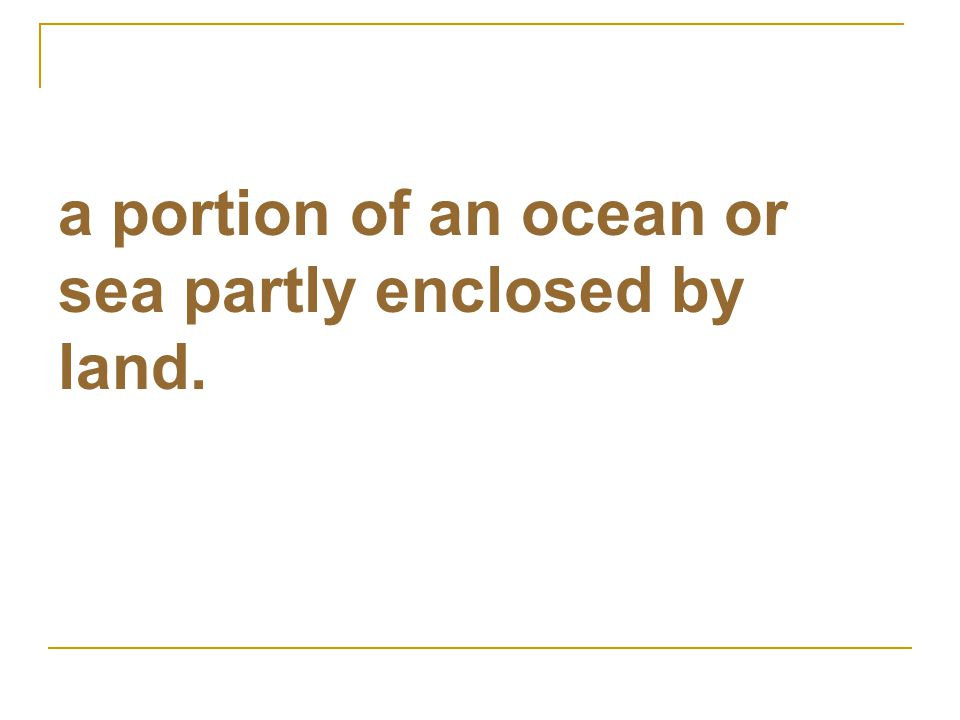 a portion of an ocean or sea partly enclosed by land.