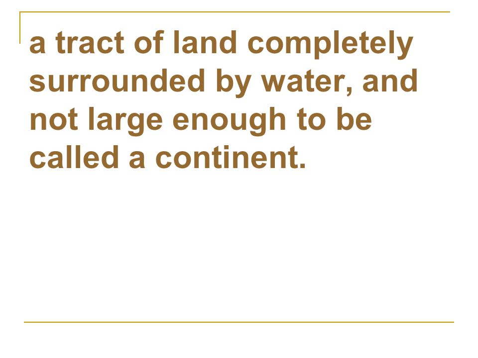 a tract of land completely surrounded by water, and not large enough to be called a continent.