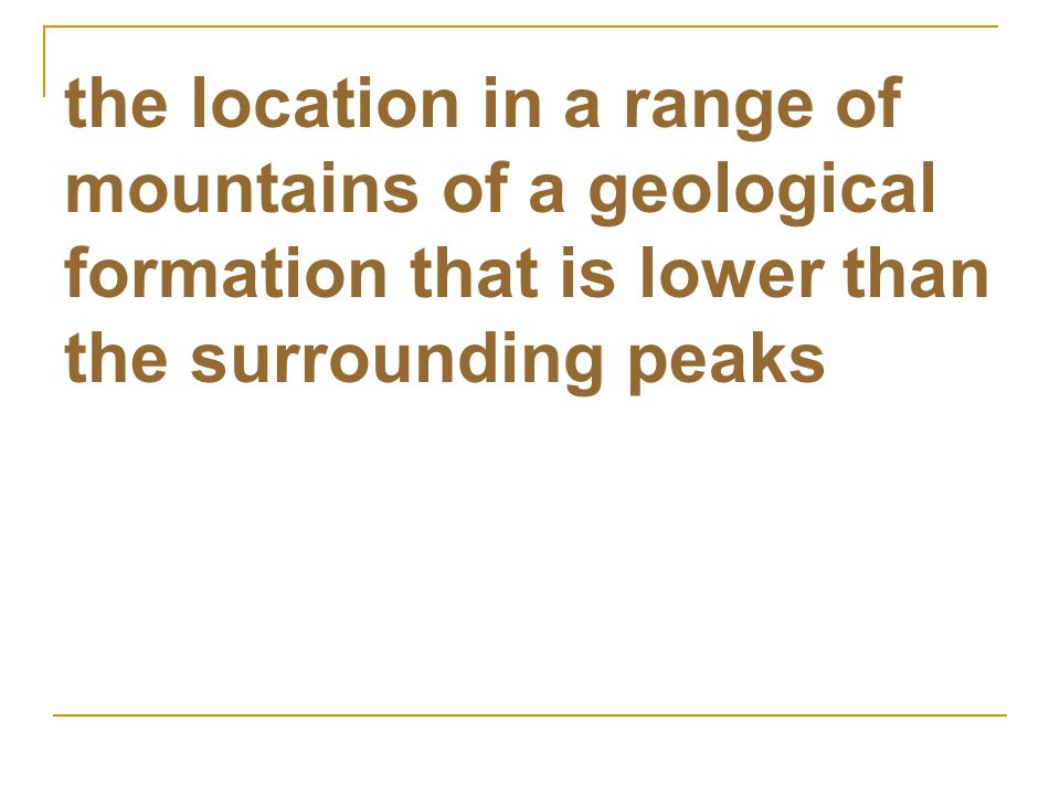 the location in a range of mountains of a geological formation that is lower than the surrounding peaks