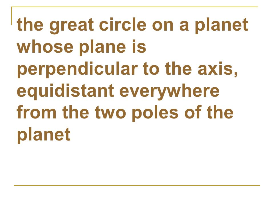 the great circle on a planet whose plane is perpendicular to the axis, equidistant everywhere from the two poles of the planet