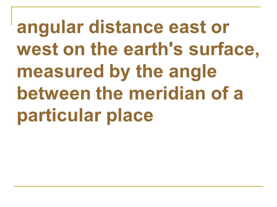 angular distance east or west on the earth s surface, measured by the angle between the meridian of a particular place