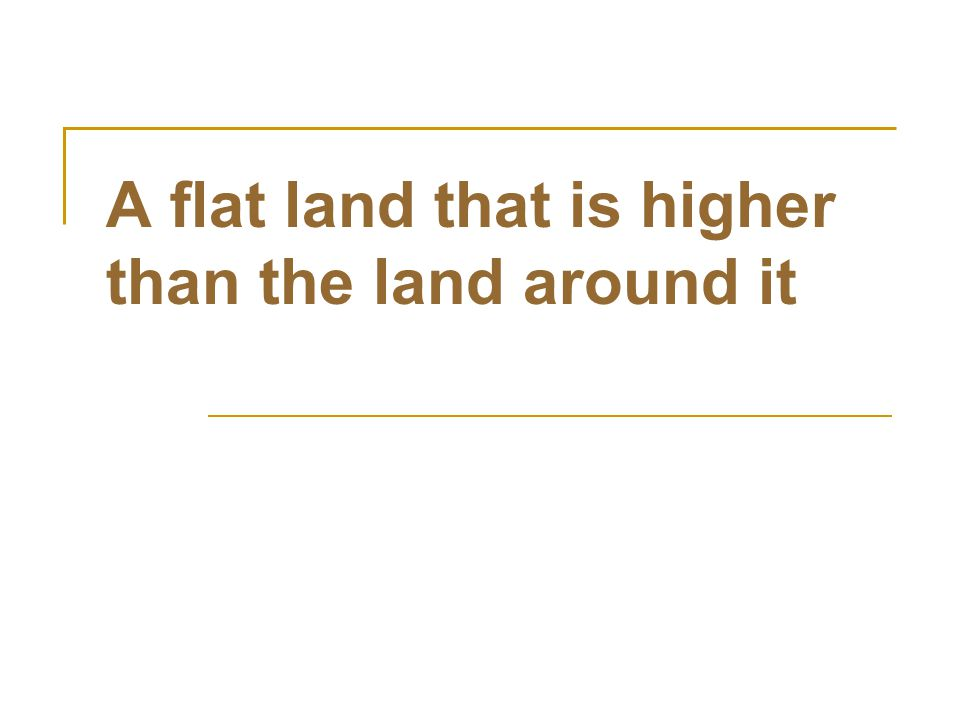 A flat land that is higher than the land around it