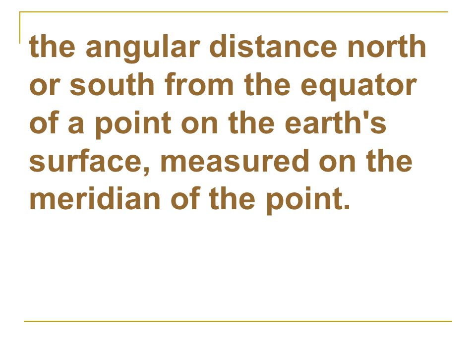the angular distance north or south from the equator of a point on the earth s surface, measured on the meridian of the point.