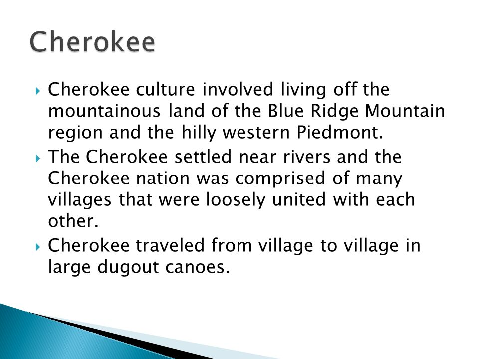 Cherokee Cherokee culture involved living off the mountainous land of the Blue Ridge Mountain region and the hilly western Piedmont.