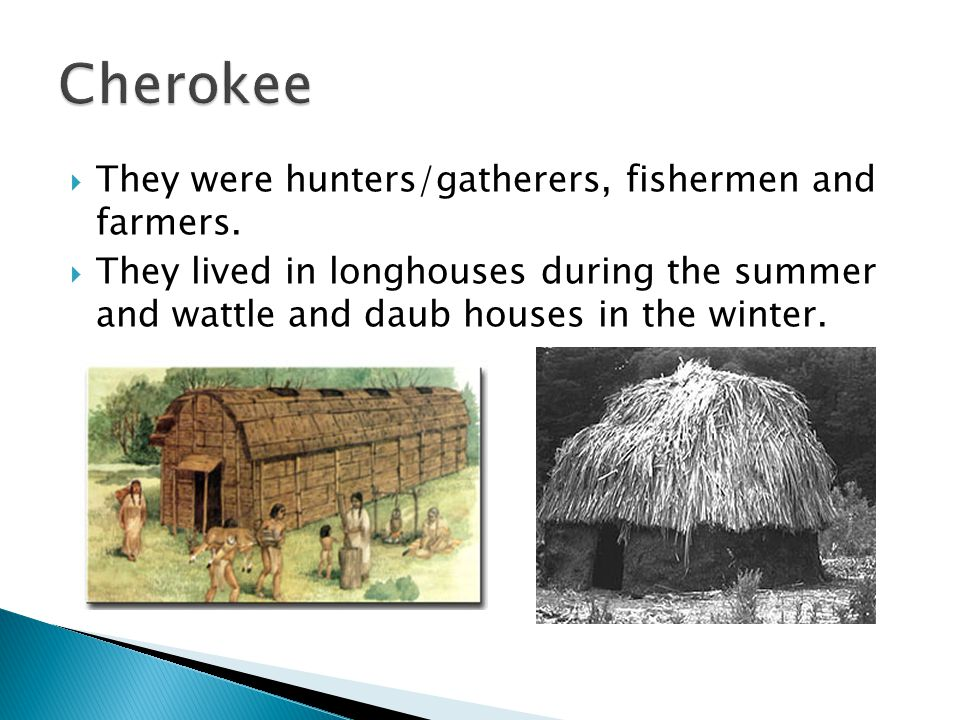 Cherokee They were hunters/gatherers, fishermen and farmers.