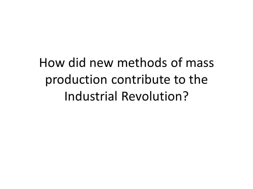 How did new methods of mass production contribute to the Industrial Revolution