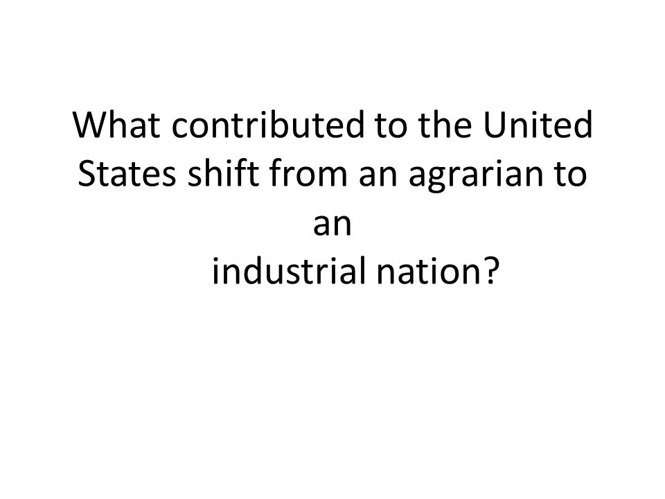 What contributed to the United States shift from an agrarian to an industrial nation