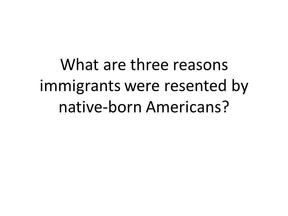 What are three reasons immigrants were resented by native-born Americans