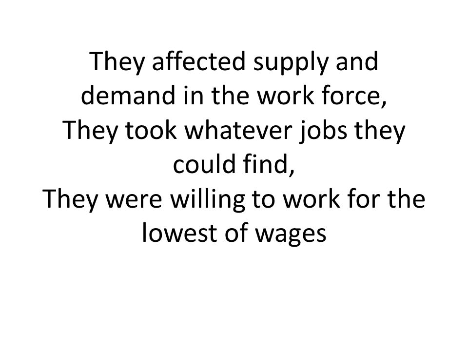They affected supply and demand in the work force, They took whatever jobs they could find, They were willing to work for the lowest of wages