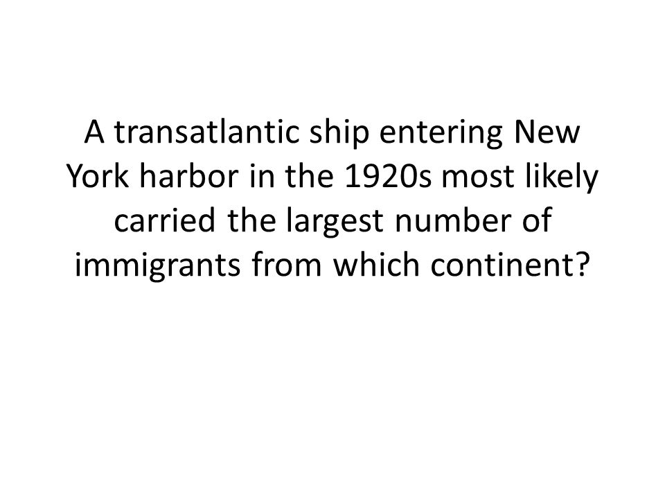 A transatlantic ship entering New York harbor in the 1920s most likely carried the largest number of immigrants from which continent