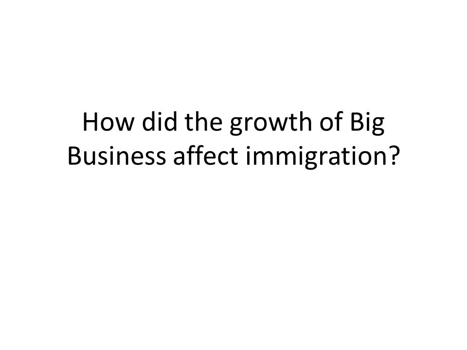 How did the growth of Big Business affect immigration