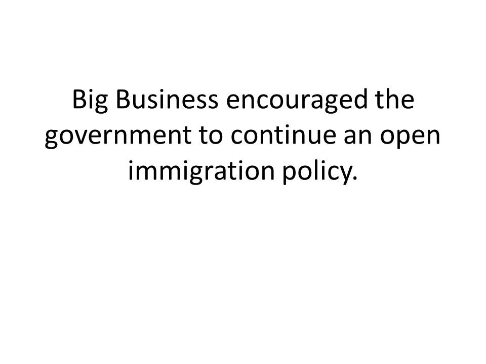 Big Business encouraged the government to continue an open immigration policy.