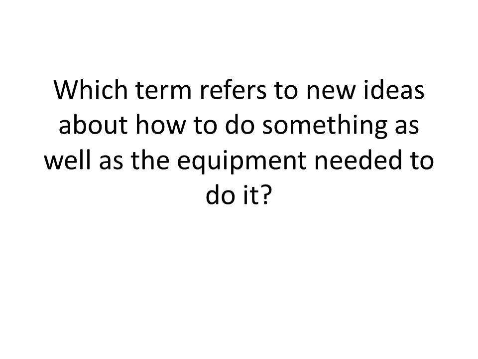 Which term refers to new ideas about how to do something as well as the equipment needed to do it