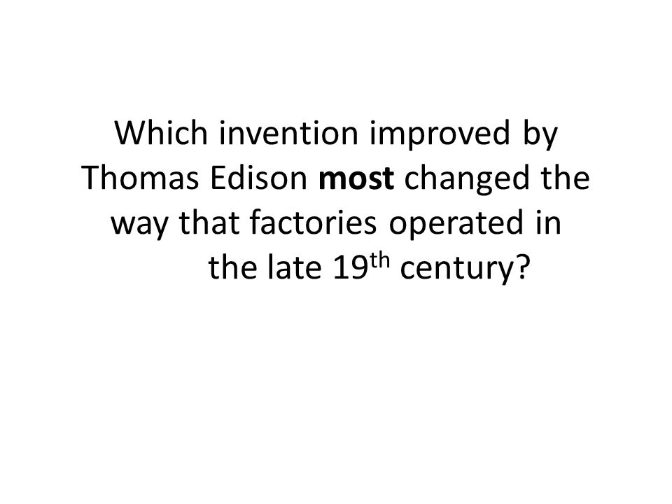 Which invention improved by Thomas Edison most changed the way that factories operated in the late 19th century