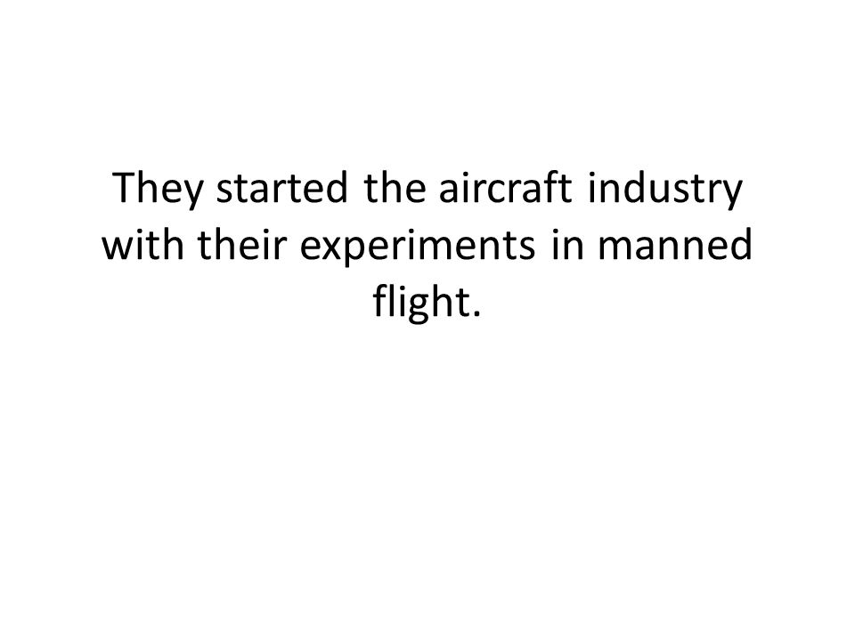 They started the aircraft industry with their experiments in manned flight.