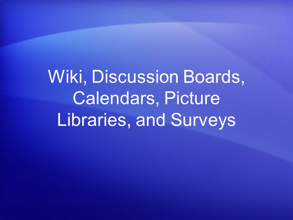Wiki, Discussion Boards, Calendars, Picture Libraries, and Surveys
