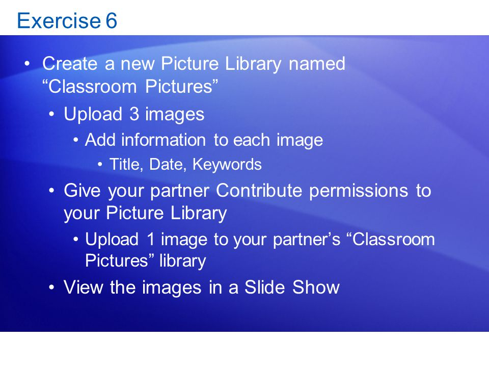Exercise 6 Create a new Picture Library named Classroom Pictures