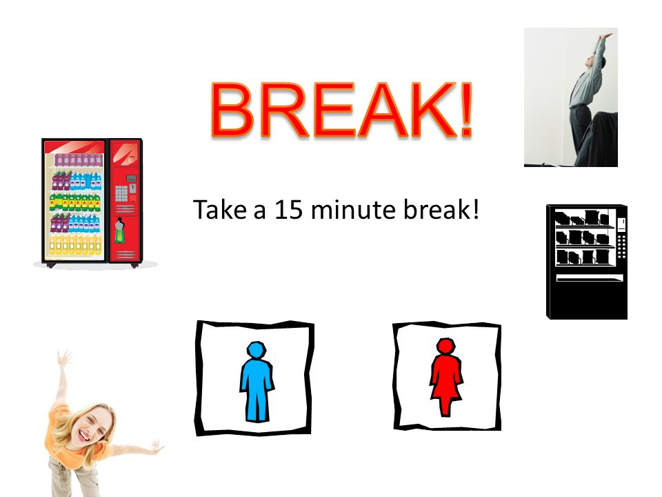 BREAK! Take a 15 minute break!