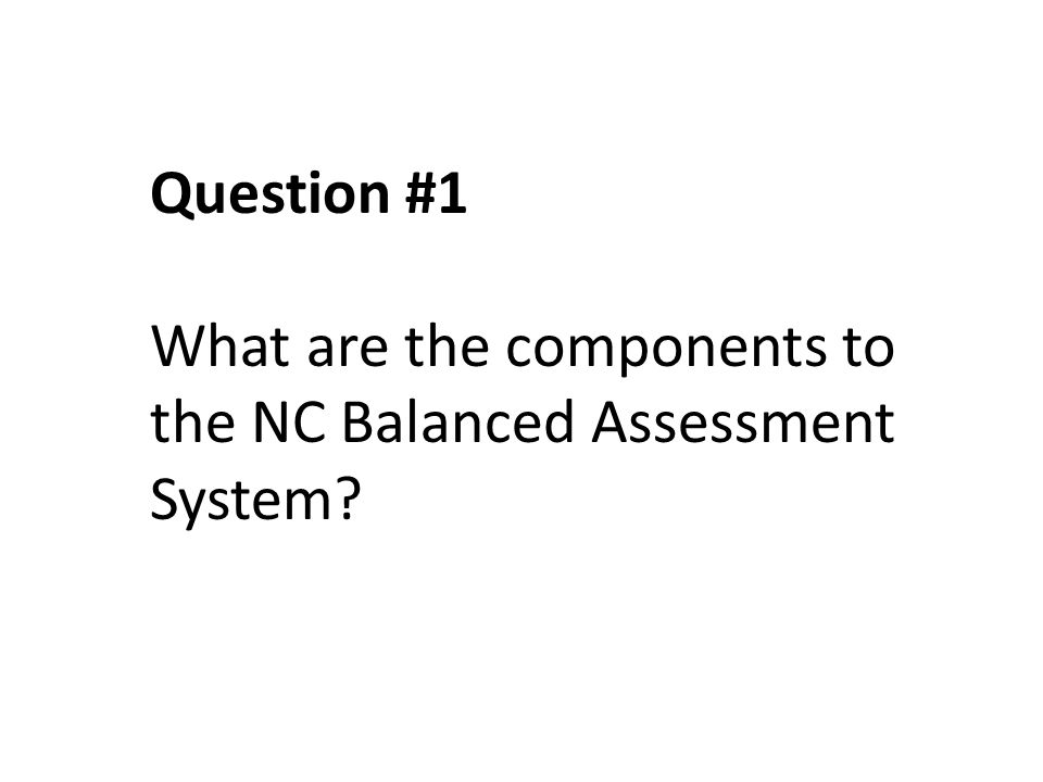 Question #1 What are the components to the NC Balanced Assessment System