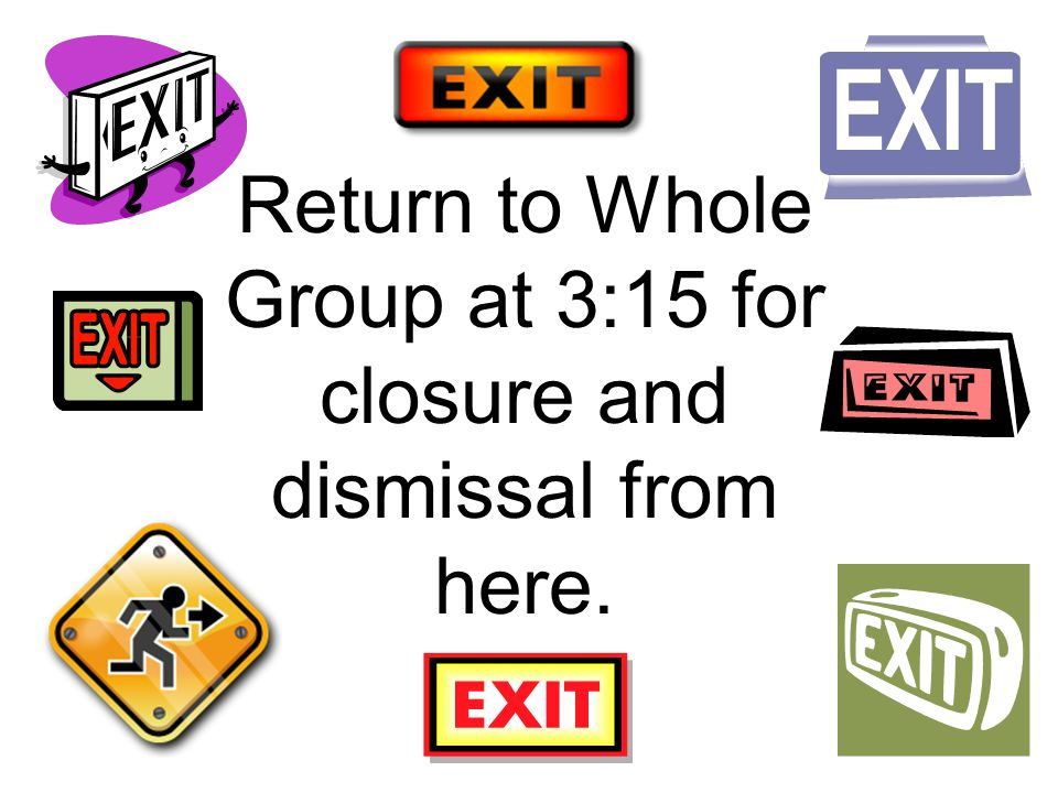 Return to Whole Group at 3:15 for closure and dismissal from here.
