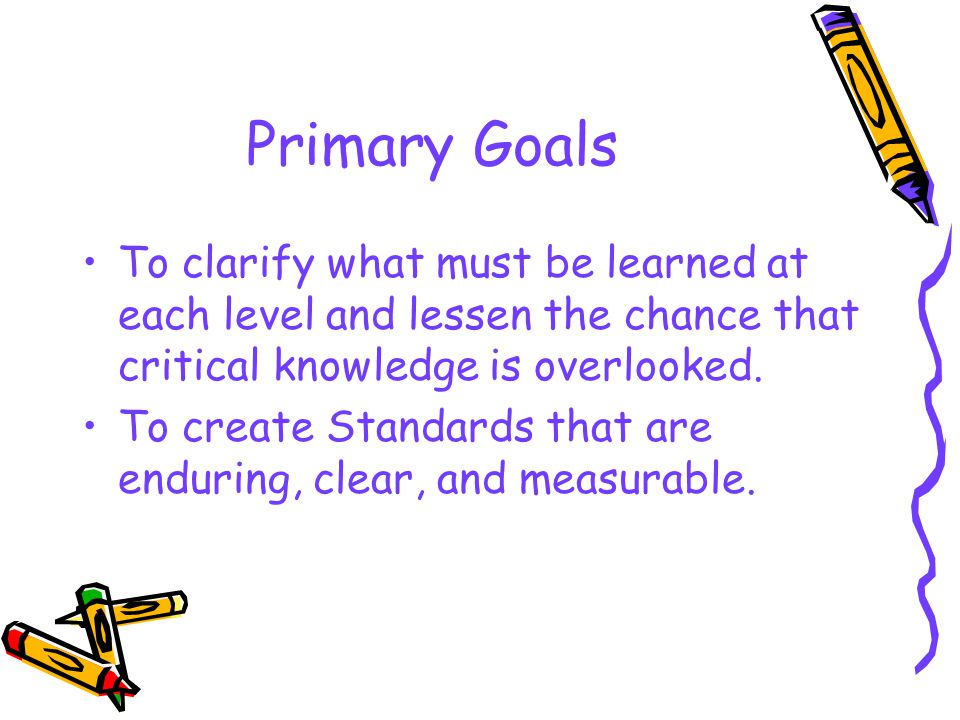 Primary Goals To clarify what must be learned at each level and lessen the chance that critical knowledge is overlooked.
