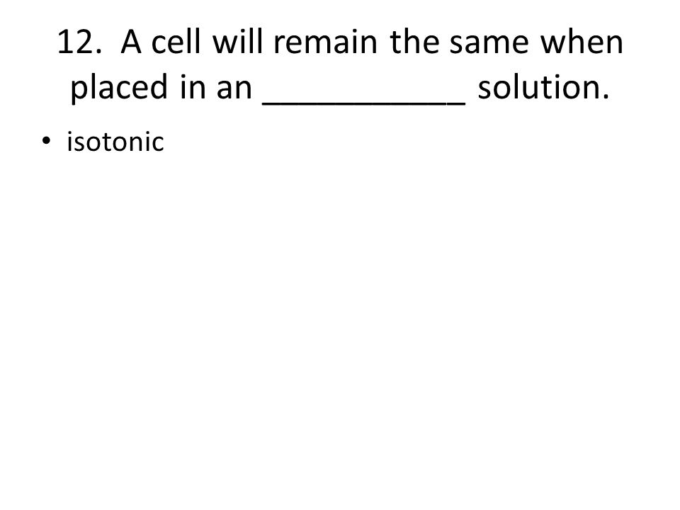 12. A cell will remain the same when placed in an ___________ solution.