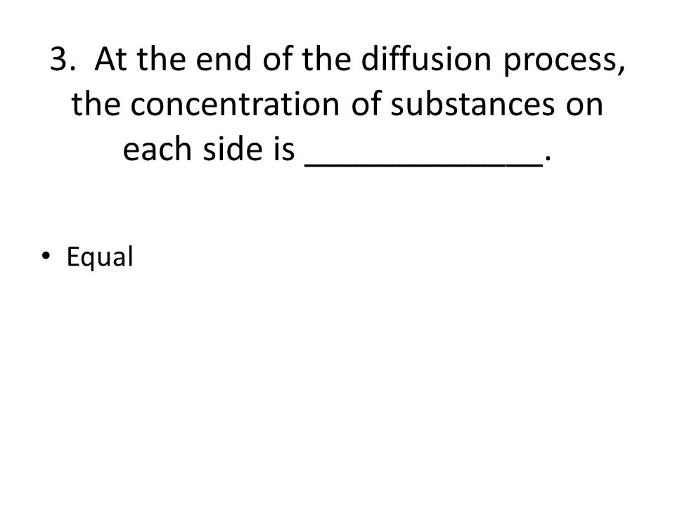 3. At the end of the diffusion process, the concentration of substances on each side is _____________.