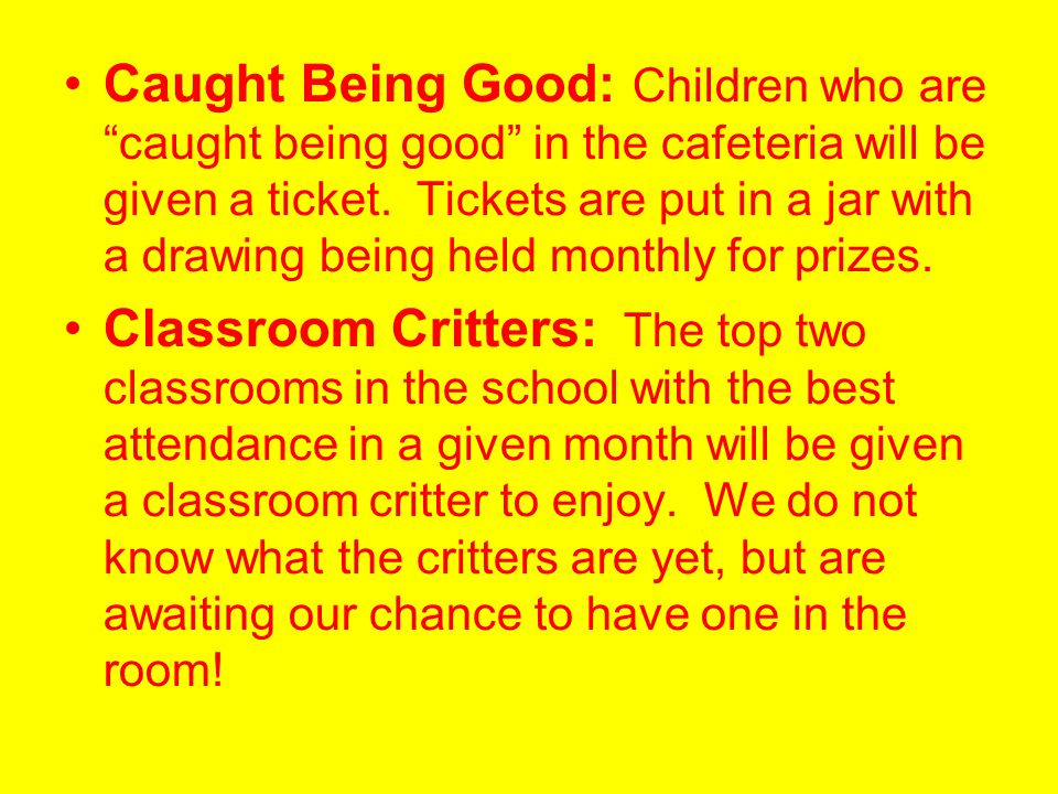 Caught Being Good: Children who are caught being good in the cafeteria will be given a ticket. Tickets are put in a jar with a drawing being held monthly for prizes.
