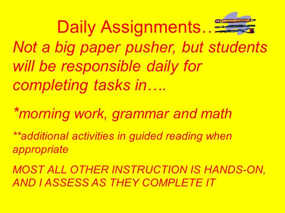 Daily Assignments….. Not a big paper pusher, but students will be responsible daily for completing tasks in….