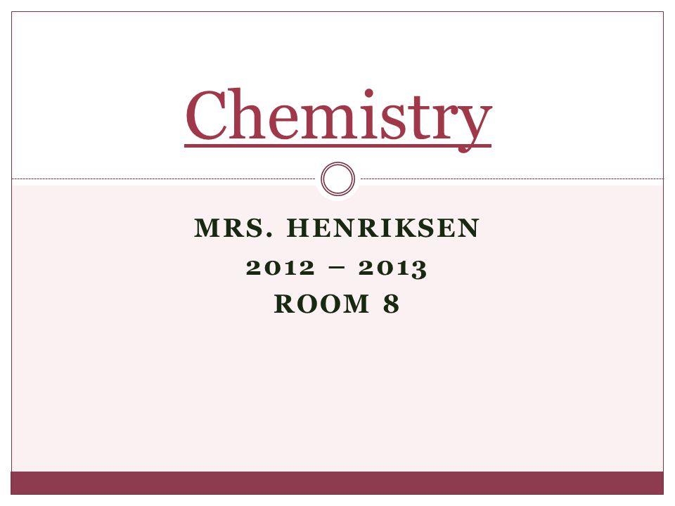Chemistry MRS. Henriksen 2012 – 2013 Room 8