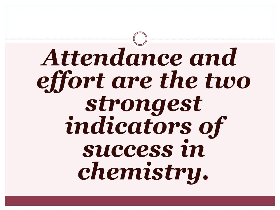 Attendance and effort are the two strongest indicators of success in chemistry.