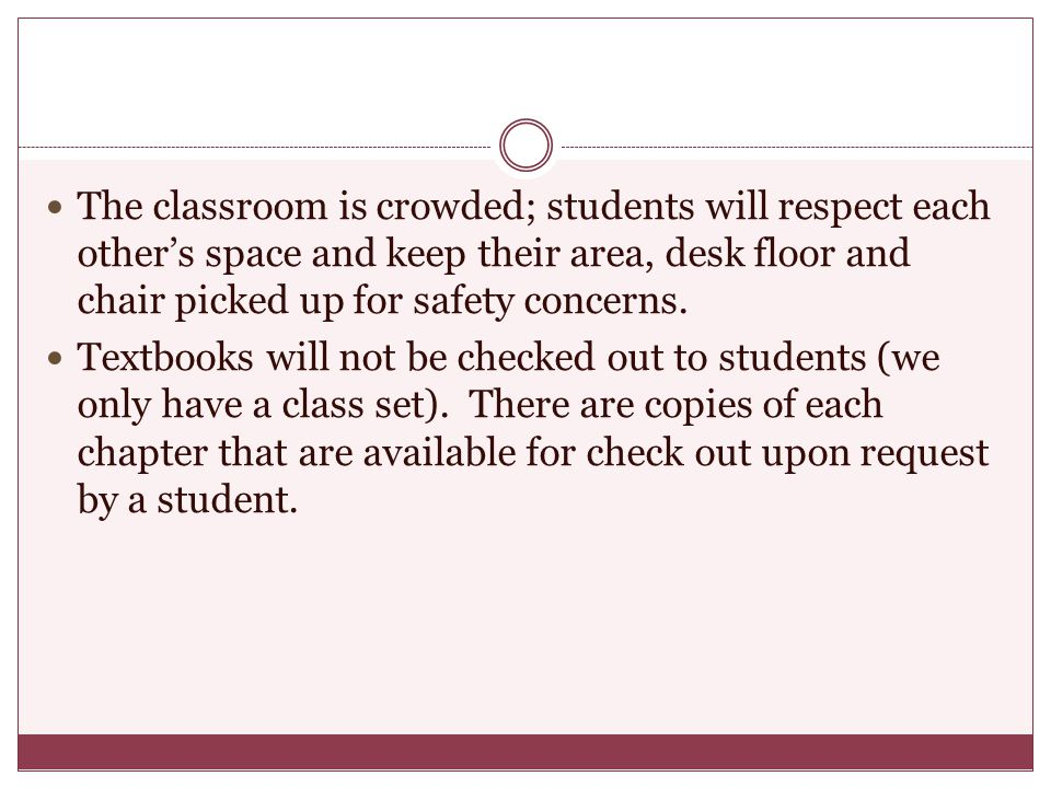 The classroom is crowded; students will respect each other's space and keep their area, desk floor and chair picked up for safety concerns.