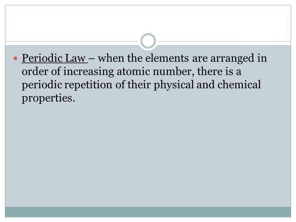 Periodic Law – when the elements are arranged in order of increasing atomic number, there is a periodic repetition of their physical and chemical properties.