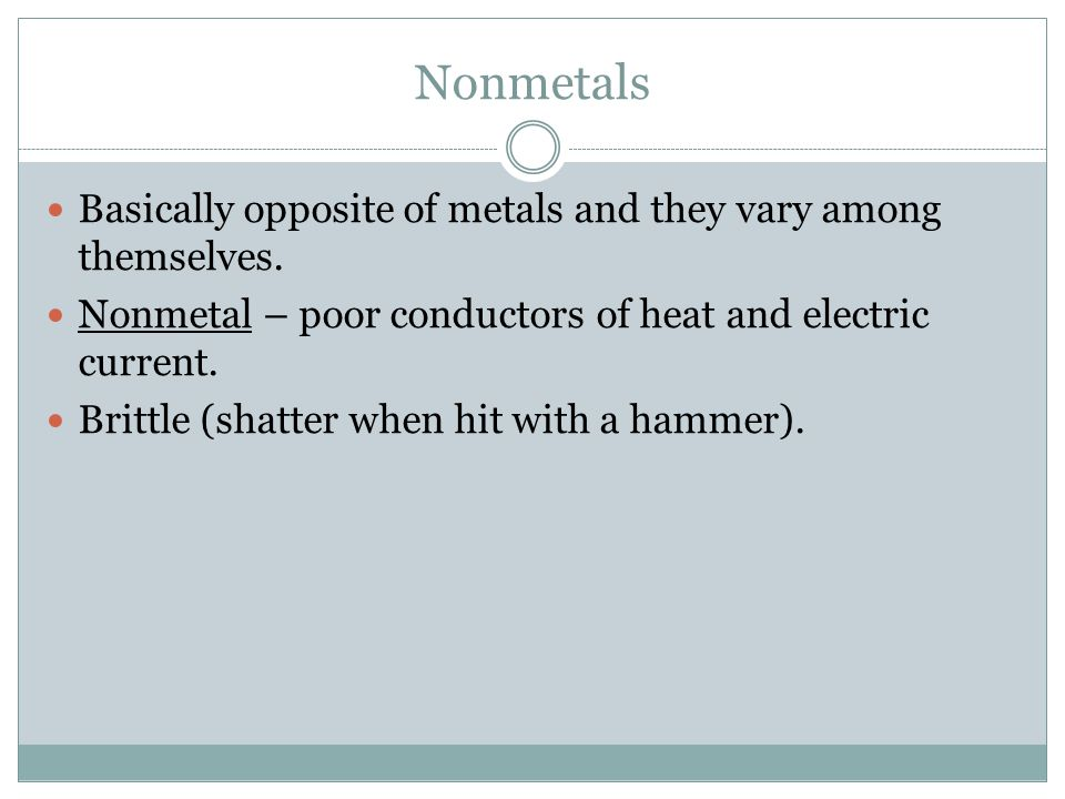 Nonmetals Basically opposite of metals and they vary among themselves.