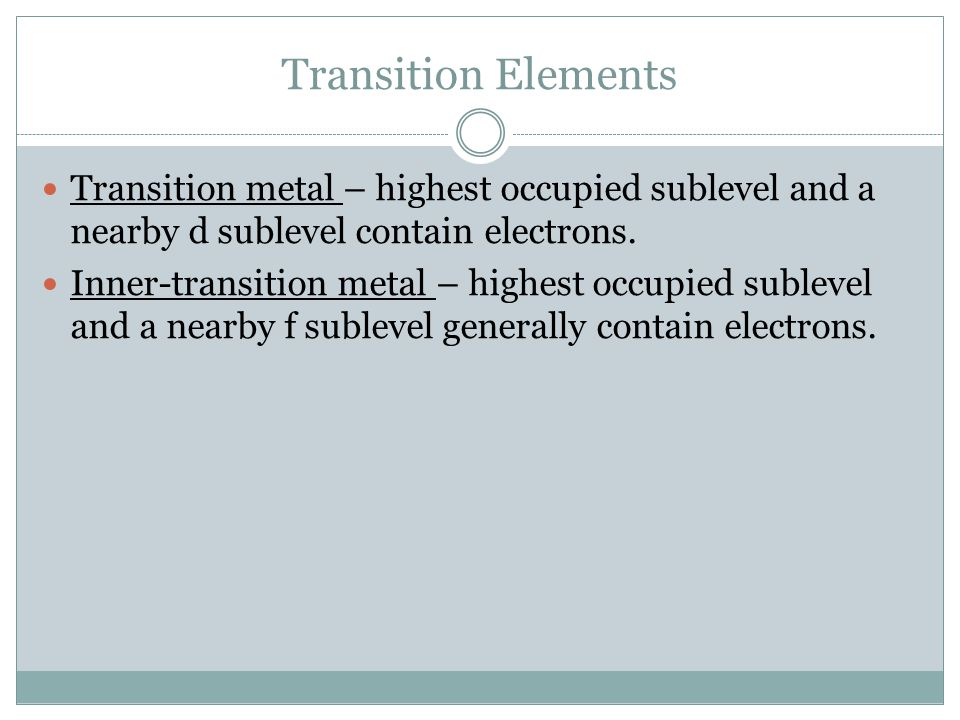Transition Elements Transition metal – highest occupied sublevel and a nearby d sublevel contain electrons.