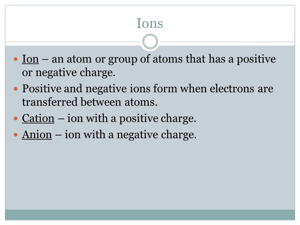 Ions Ion – an atom or group of atoms that has a positive or negative charge.