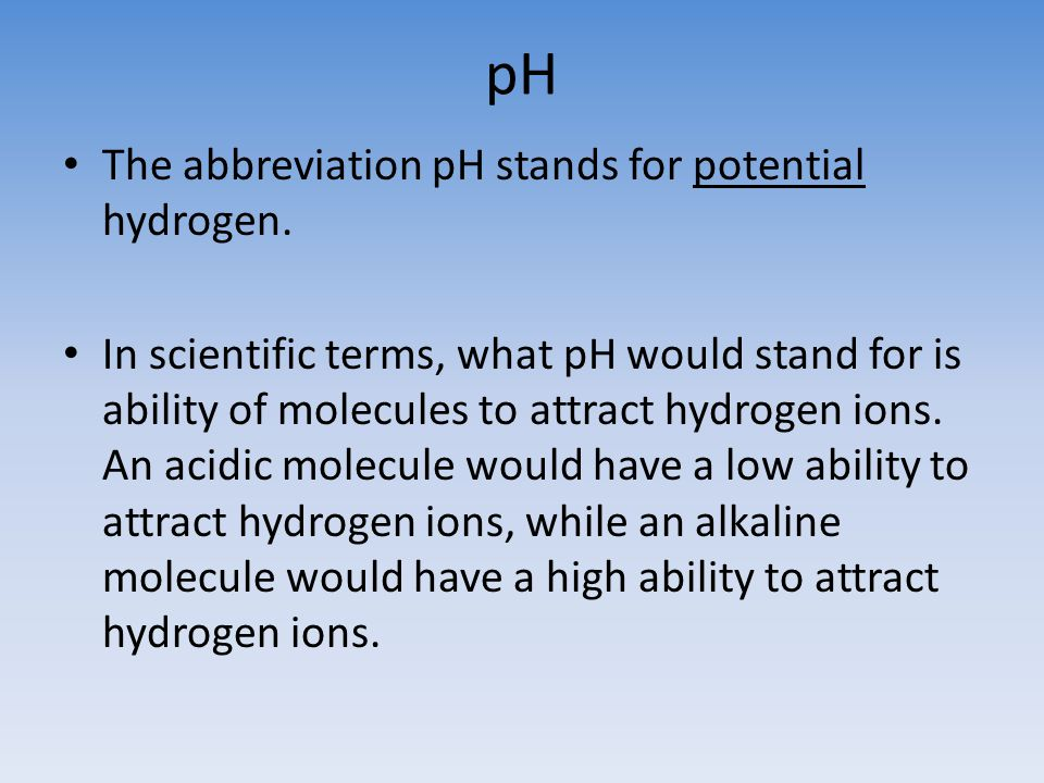 pH The abbreviation pH stands for potential hydrogen.