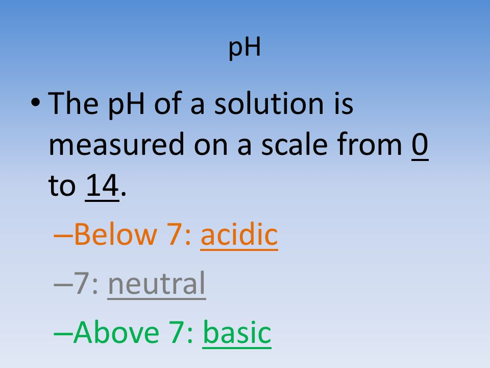The pH of a solution is measured on a scale from 0 to 14.