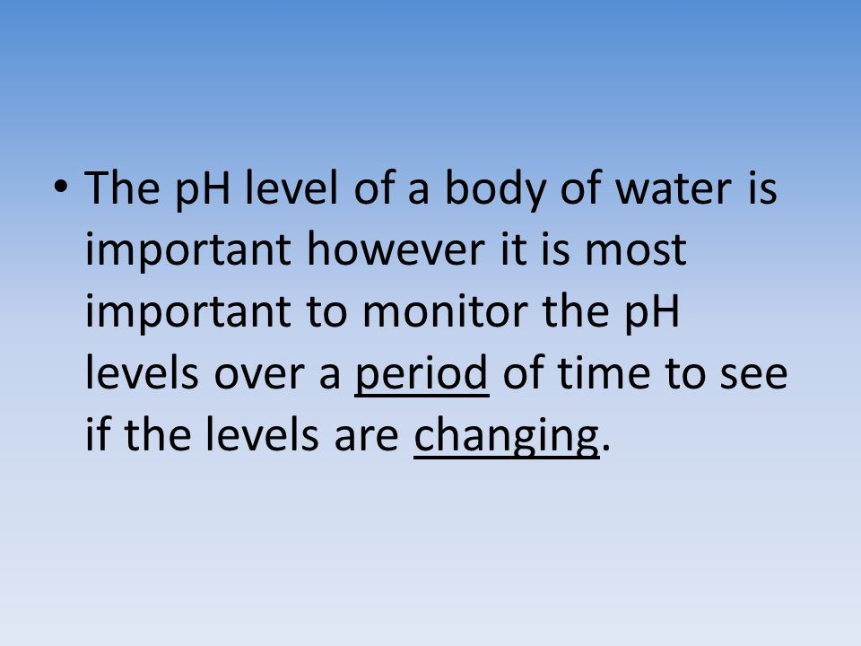 The pH level of a body of water is important however it is most important to monitor the pH levels over a period of time to see if the levels are changing.