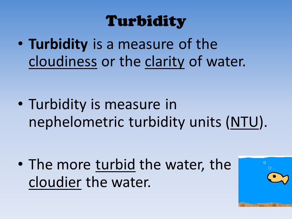 Turbidity Turbidity is a measure of the cloudiness or the clarity of water. Turbidity is measure in nephelometric turbidity units (NTU).