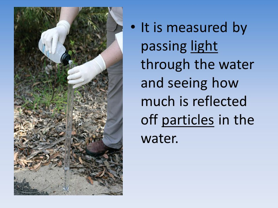 It is measured by passing light through the water and seeing how much is reflected off particles in the water.