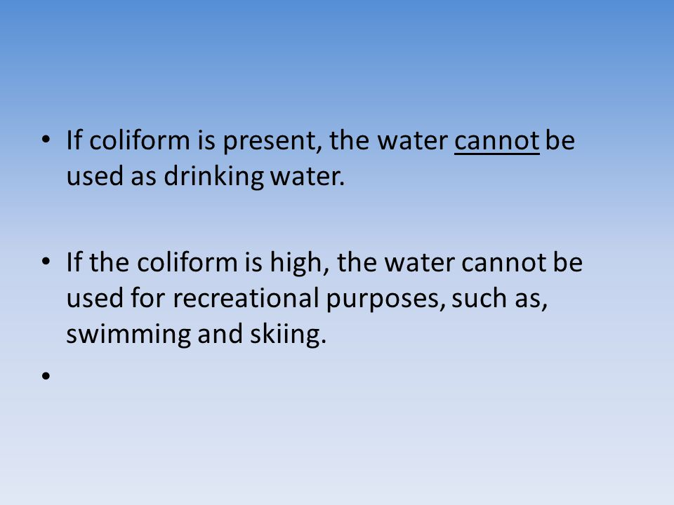 If coliform is present, the water cannot be used as drinking water.