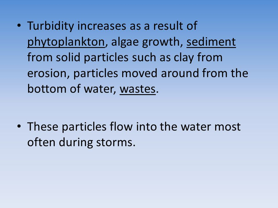 Turbidity increases as a result of phytoplankton, algae growth, sediment from solid particles such as clay from erosion, particles moved around from the bottom of water, wastes.