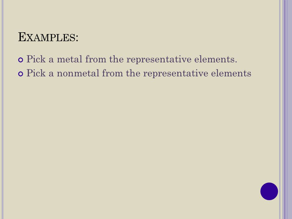 Examples: Pick a metal from the representative elements.