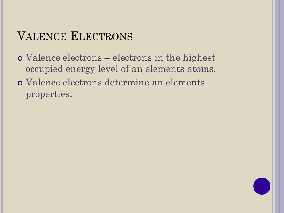 Valence Electrons Valence electrons – electrons in the highest occupied energy level of an elements atoms.